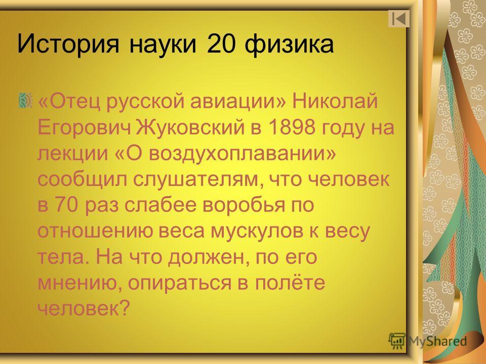История науки 20 физика «Отец русской авиации» Николай Егорович Жуковский в 1898 году на лекции «О воздухоплавании» сообщил слушателям, что человек в 70 раз слабее воробья по отношению веса мускулов к весу тела. На что должен, по его мнению, опиратьс