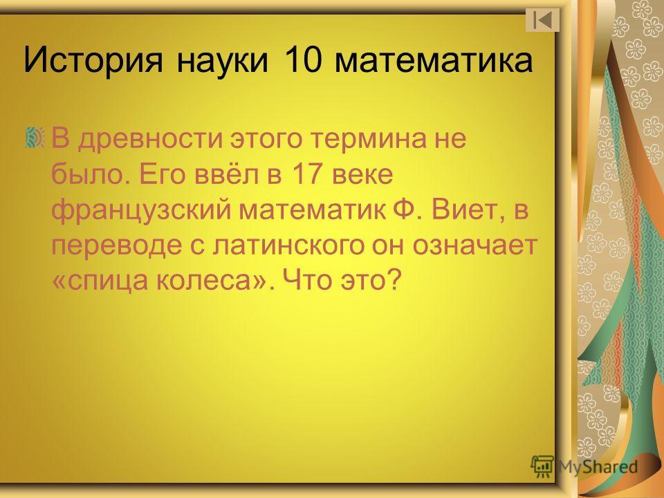 История науки 10 математика В древности этого термина не было. Его ввёл в 17 веке французский математик Ф. Виет, в переводе с латинского он означает «спица колеса». Что это?