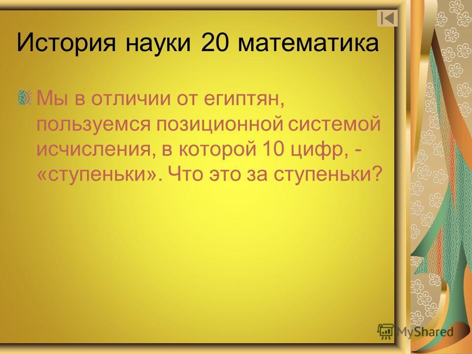 История науки 20 математика Мы в отличии от египтян, пользуемся позиционной системой исчисления, в которой 10 цифр, - «ступеньки». Что это за ступеньки?
