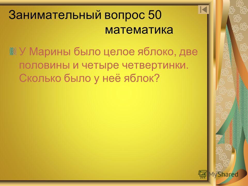 Занимательный вопрос 50 математика У Марины было целое яблоко, две половины и четыре четвертинки. Сколько было у неё яблок?