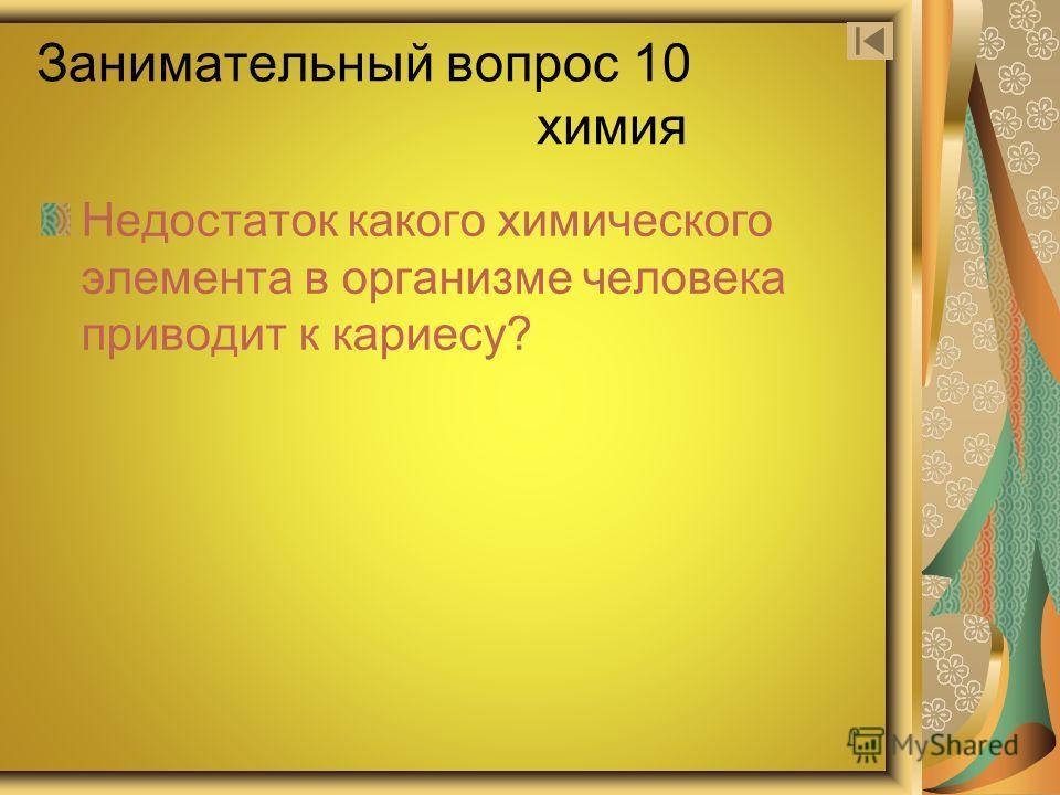 Занимательный вопрос 10 химия Недостаток какого химического элемента в организме человека приводит к кариесу?