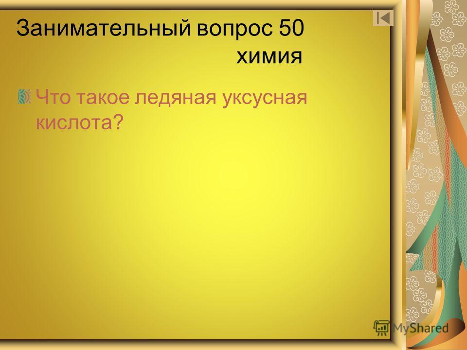 Занимательный вопрос 50 химия Что такое ледяная уксусная кислота?