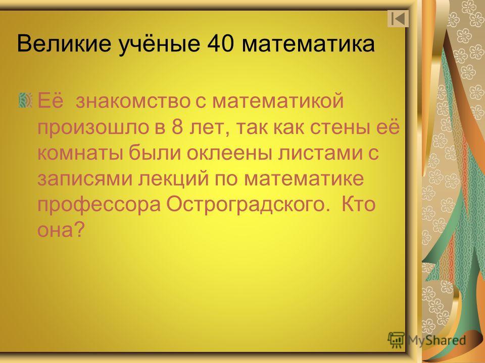 Великие учёные 40 математика Её знакомство с математикой произошло в 8 лет, так как стены её комнаты были оклеены листами с записями лекций по математике профессора Остроградского. Кто она?