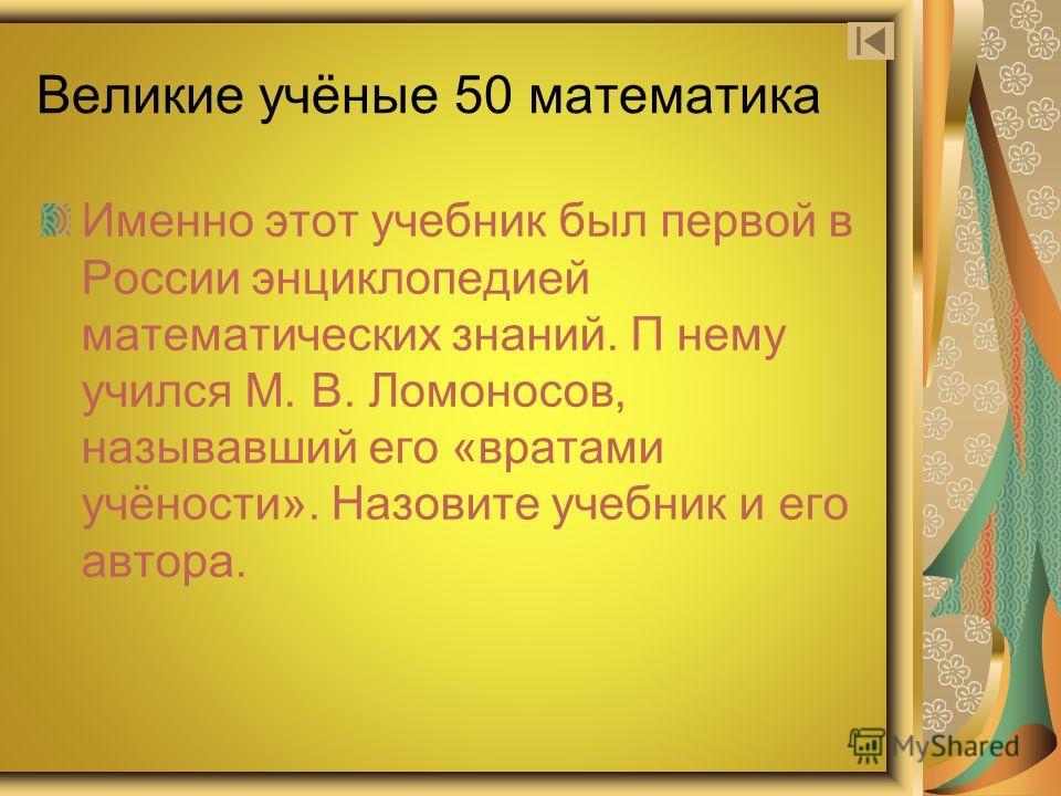 Великие учёные 50 математика Именно этот учебник был первой в России энциклопедией математических знаний. П нему учился М. В. Ломоносов, называвший его «вратами учёности». Назовите учебник и его автора.