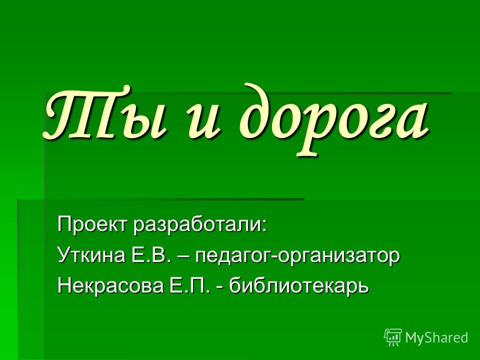 Ты и дорога Проект разработали: Уткина Е.В. – педагог-организатор Некрасова Е.П. - библиотекарь