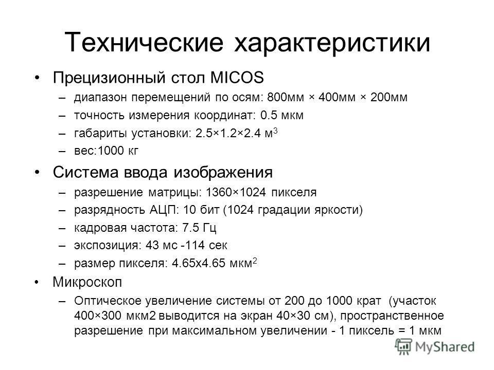 Технические характеристики Прецизионный стол MICOS –диапазон перемещений по осям: 800мм × 400мм × 200мм –точность измерения координат: 0.5 мкм –габариты установки: 2.5×1.2×2.4 м 3 –вес:1000 кг Система ввода изображения –разрешение матрицы: 1360×1024