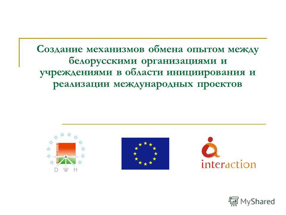 Создание механизмов обмена опытом между белорусскими организациями и учреждениями в области инициирования и реализации международных проектов