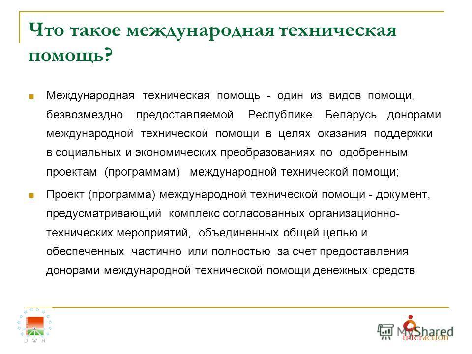 Что такое международная техническая помощь? Международная техническая помощь - один из видов помощи, безвозмездно предоставляемой Республике Беларусь донорами международной технической помощи в целях оказания поддержки в социальных и экономических пр