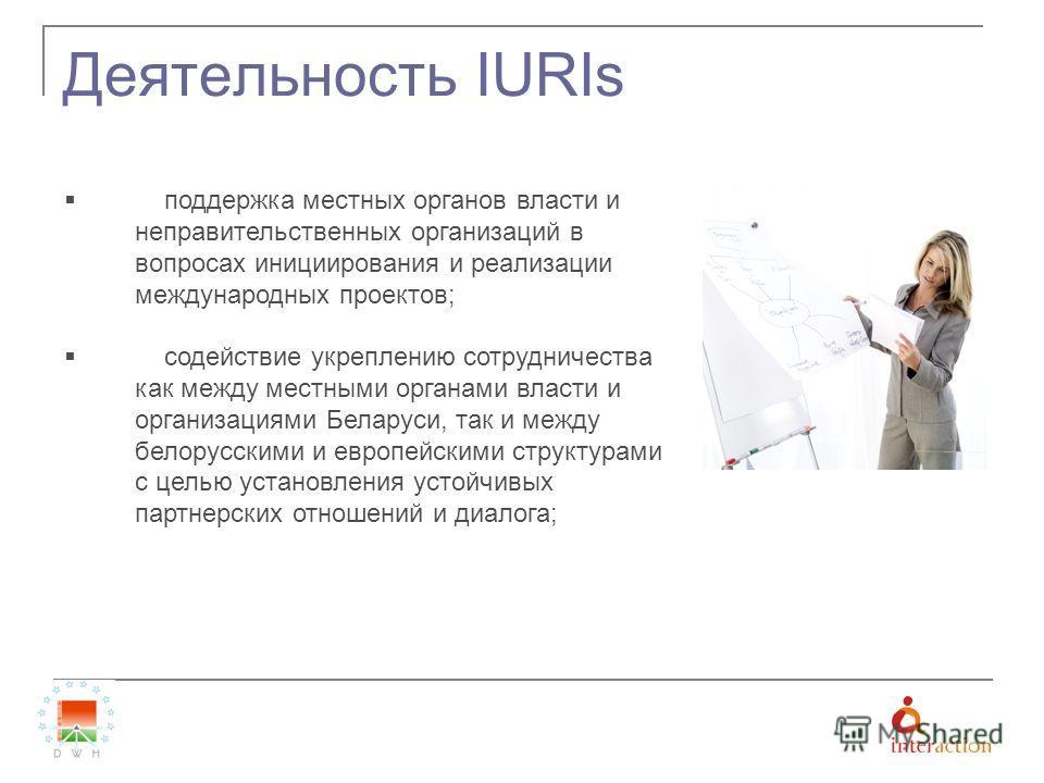 Деятельность IURIs поддержка местных органов власти и неправительственных организаций в вопросах инициирования и реализации международных проектов; содействие укреплению сотрудничества как между местными органами власти и организациями Беларуси, так