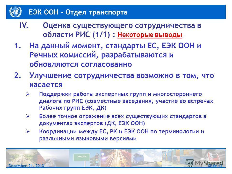 ЕЭК ООН – Отдел транспорта Slide 12December 21, 2013 IV. Оценка существующего сотрудничества в области РИС (1/1) : Некоторые выводы 1.На данный момент, стандарты ЕС, ЕЭК ООН и Речных комиссий, разрабатываются и обновляются согласованно 2.Улучшение со