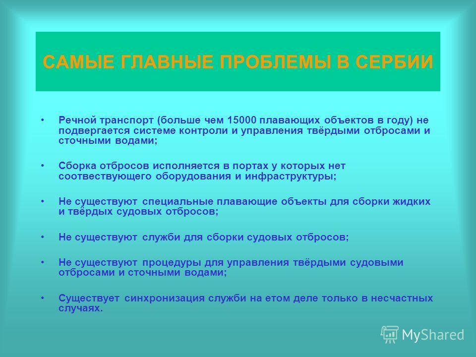 САМЫЕ ГЛАВНЫЕ ПРОБЛЕМЫ В СЕРБИИ Речной транспорт (больше чем 15000 плавающих объектов в году) не подвергается системе контроли и управления твёрдыми отбросами и сточными водами; Сборка отбросов исполняется в портах у которых нет соотвествующего обору