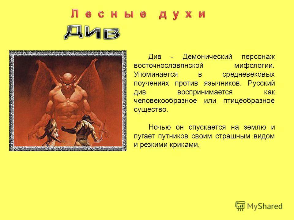 Див - Демонический персонаж восточнославянской мифологии. Упоминается в средневековых поучениях против язычников. Русский див воспринимается как человекообразное или птицеобразное существо. Ночью он спускается на землю и пугает путников своим страшны