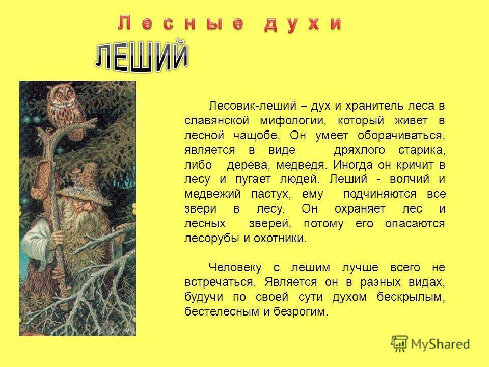 Лесовик-леший – дух и хранитель леса в славянской мифологии, который живет в лесной чащобе. Он умеет оборачиваться, является в виде дряхлого старика, либо дерева, медведя. Иногда он кричит в лесу и пугает людей. Леший - волчий и медвежий пастух, ему