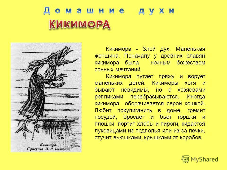 Кикимора - Злой дух. Маленькая женщина. Поначалу у древних славян кикимора была ночным божеством сонных мечтаний. Кикимора путает пряжу и ворует маленьких детей. Кикиморы хотя и бывают невидимы, но с хозяевами репликами перебрасываются. Иногда кикимо