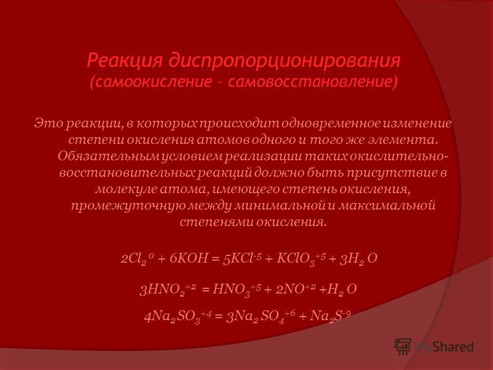 Реакция диспропорционирования (самоокисление – самовосстановление) Это реакции, в которых происходит одновременное изменение степени окисления атомов одного и того же элемента. Обязательным условием реализации таких окислительно- восстановительных ре