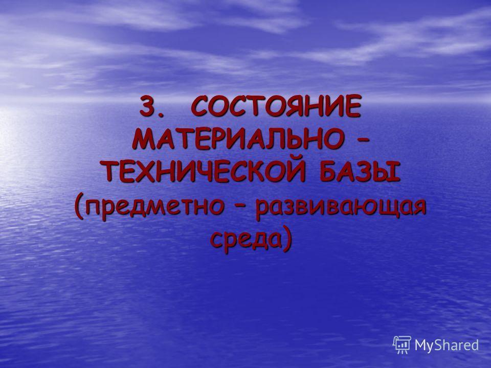 3. СОСТОЯНИЕ МАТЕРИАЛЬНО – ТЕХНИЧЕСКОЙ БАЗЫ (предметно – развивающая среда)