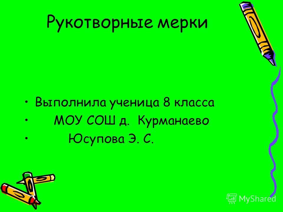 Рукотворные мерки Выполнила ученица 8 класса МОУ СОШ д. Курманаево Юсупова Э. С.