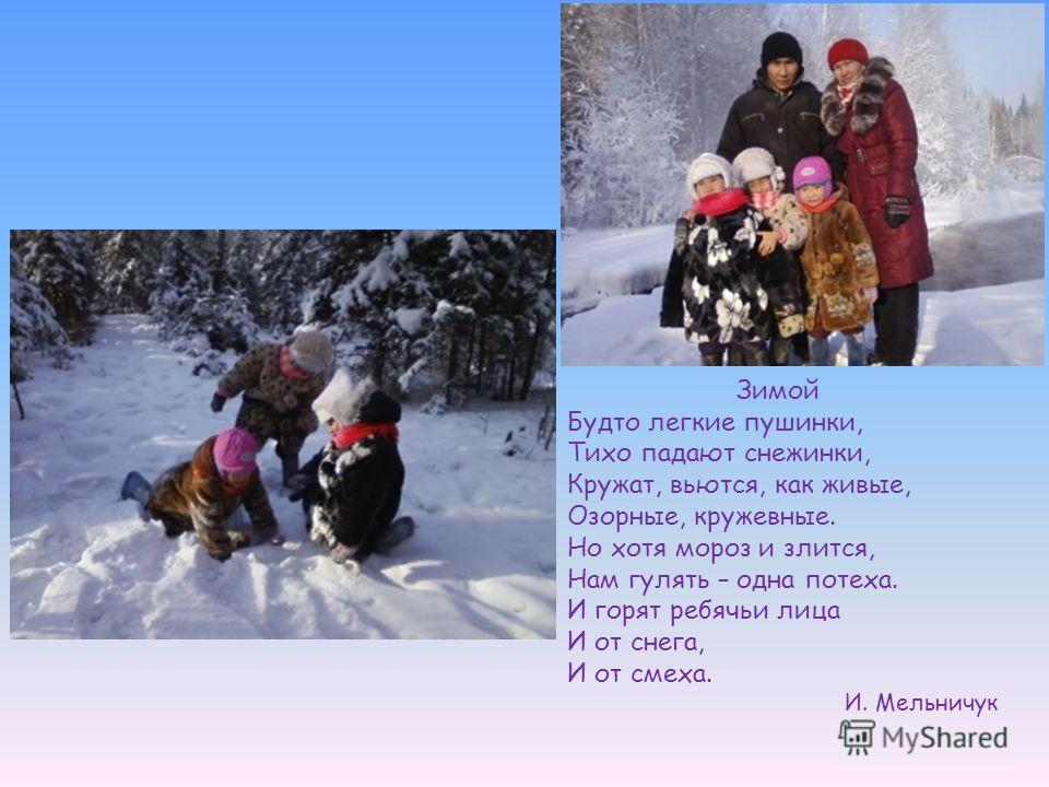 Зимой Будто легкие пушинки, Тихо падают снежинки, Кружат, вьются, как живые, Озорные, кружевные. Но хотя мороз и злится, Нам гулять – одна потеха. И горят ребячьи лица И от снега, И от смеха. И. Мельничук