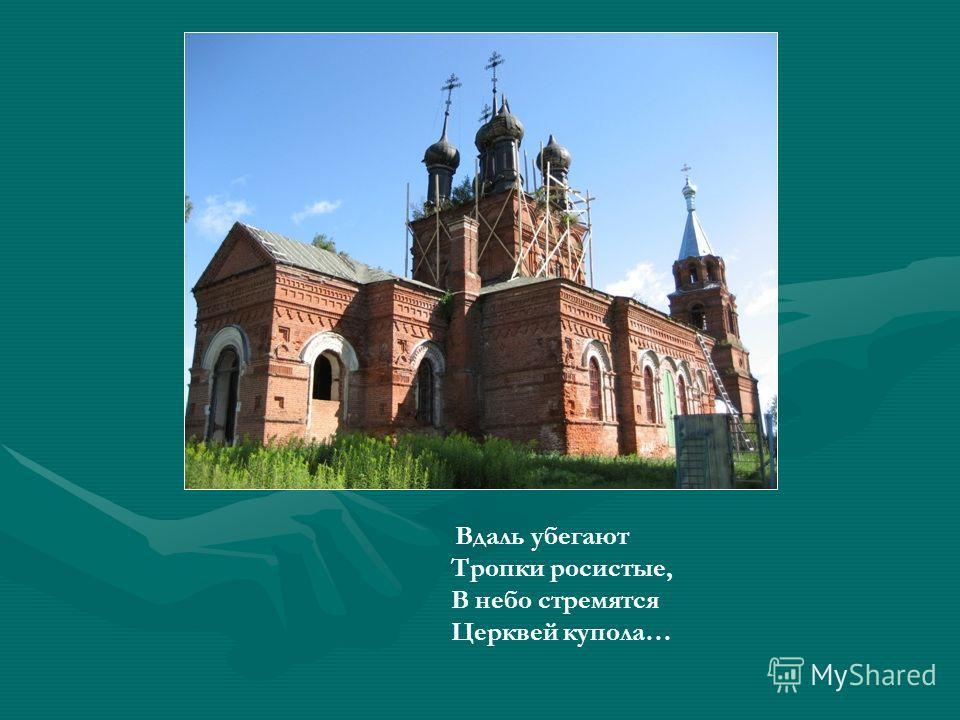 Вдаль убегают Тропки росистые, В небо стремятся Церквей купола…