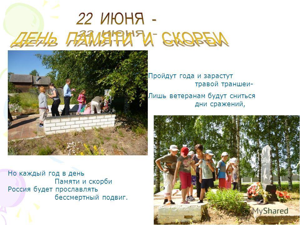 Но каждый год в день Памяти и скорби Россия будет прославлять бессмертный подвиг. Лишь ветеранам будут сниться дни сражений, Пройдут года и зарастут травой траншеи-