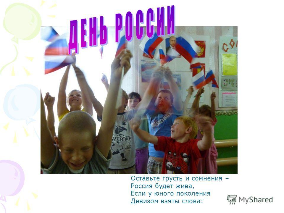 Оставьте грусть и сомнения – Россия будет жива, Если у юного поколения Девизом взяты слова: