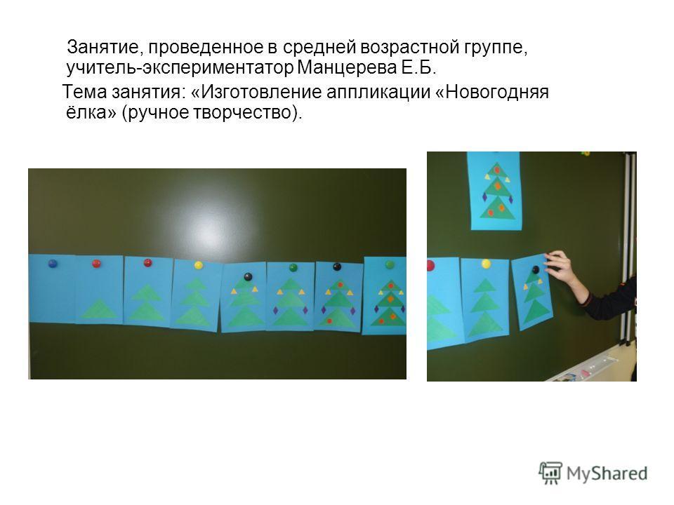 Занятие, проведенное в средней возрастной группе, учитель-экспериментатор Манцерева Е.Б. Тема занятия: «Изготовление аппликации «Новогодняя ёлка» (ручное творчество).