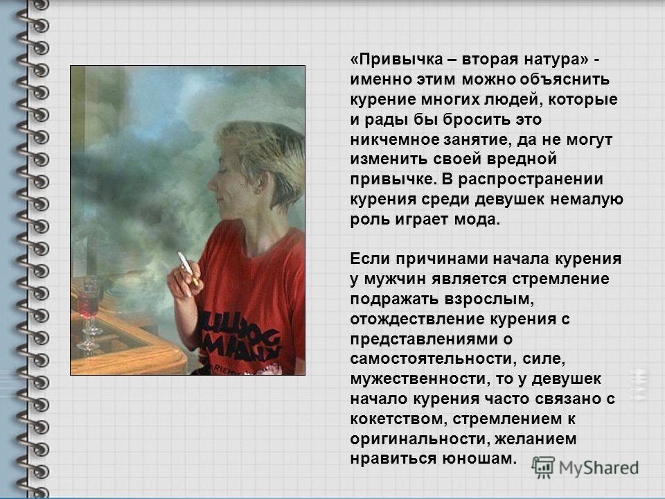 «Привычка – вторая натура» - именно этим можно объяснить курение многих людей, которые и рады бы бросить это никчемное занятие, да не могут изменить своей вредной привычке. В распространении курения среди девушек немалую роль играет мода. Если причин