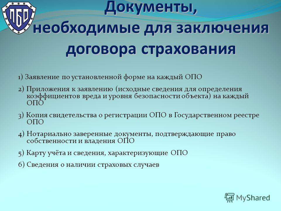 Документы, необходимые для заключения договора страхования 1) Заявление по установленной форме на каждый ОПО 2) Приложения к заявлению (исходные сведения для определения коэффициентов вреда и уровня безопасности объекта) на каждый ОПО 3) Копия свидет