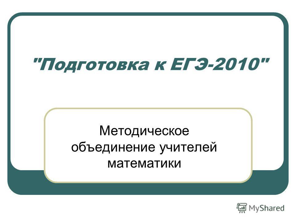 Подготовка к ЕГЭ-2010 Методическое объединение учителей математики