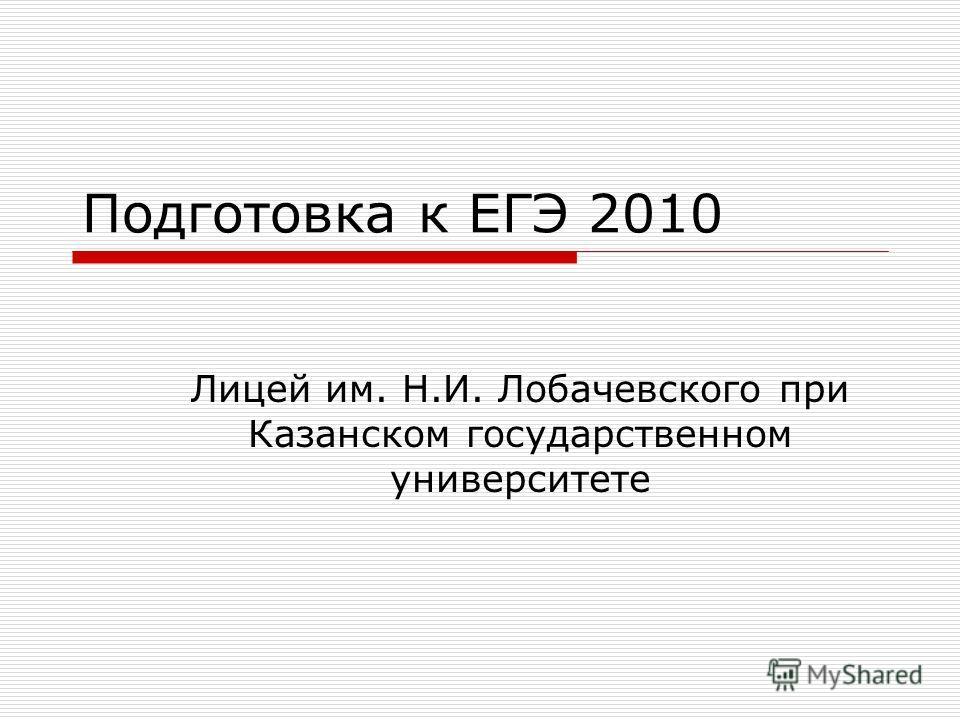 Подготовка к ЕГЭ 2010 Лицей им. Н.И. Лобачевского при Казанском государственном университете