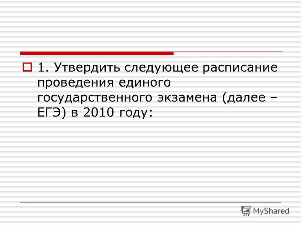 1. Утвердить следующее расписание проведения единого государственного экзамена (далее – ЕГЭ) в 2010 году: