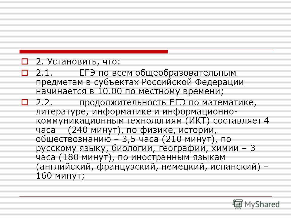 2. Установить, что: 2.1.ЕГЭ по всем общеобразовательным предметам в субъектах Российской Федерации начинается в 10.00 по местному времени; 2.2.продолжительность ЕГЭ по математике, литературе, информатике и информационно- коммуникационным технологиям