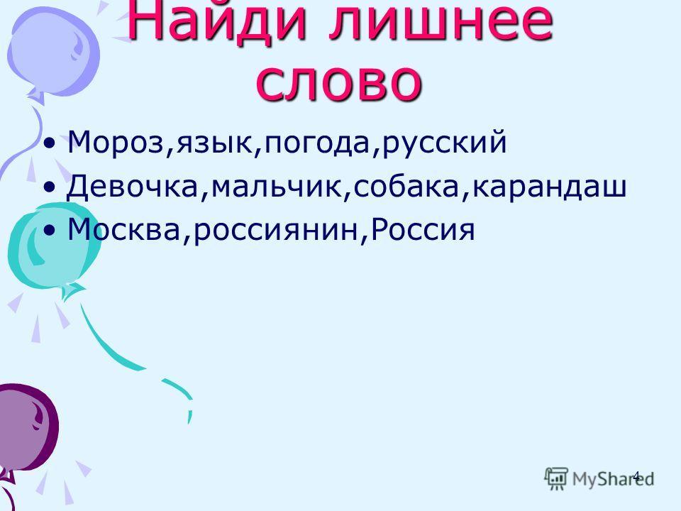 Найди лишнее слово 4 Мороз,язык,погода,русский Девочка,мальчик,собака,карандаш Москва,россиянин,Россия