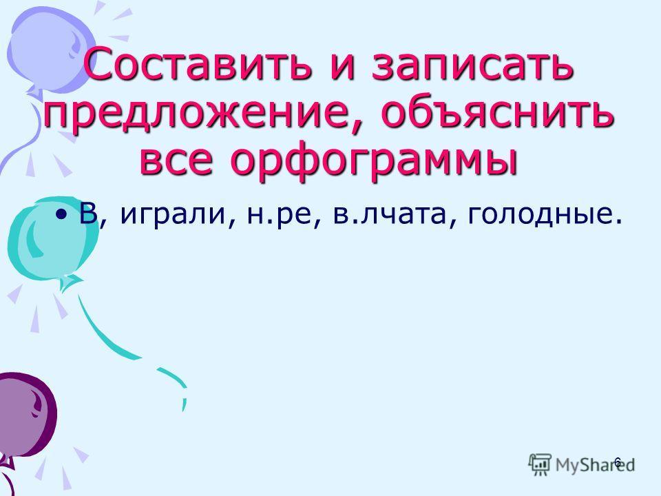Составить и записать предложение, объяснить все орфограммы В, играли, н.ре, в.лчата, голодные. 6