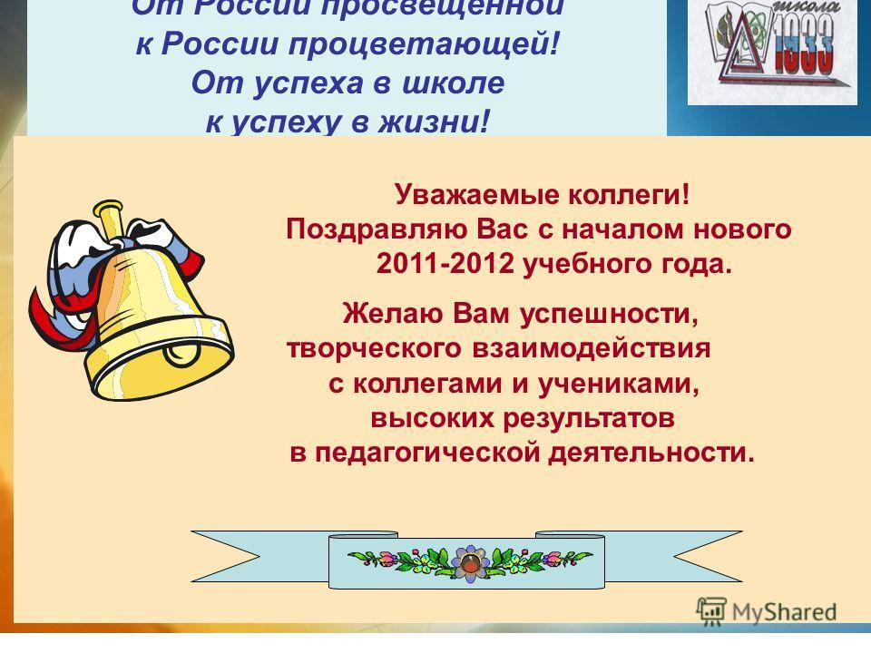 От России просвещённой к России процветающей! От успеха в школе к успеху в жизни! От Уважаемые коллеги! Поздравляю Вас с началом нового 2011-2012 учебного года. Желаю Вам успешности, творческого взаимодействия с коллегами и учениками, высоких результ