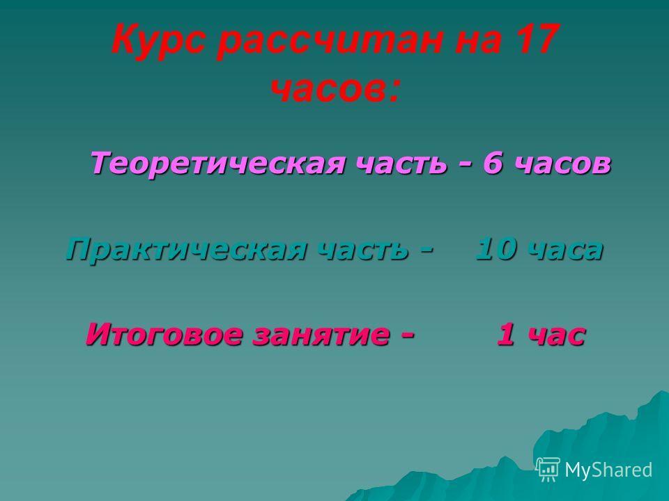 Курс рассчитан на 17 часов: Теоретическая часть - 6 часов Практическая часть - 10 часа Итоговое занятие - 1 час