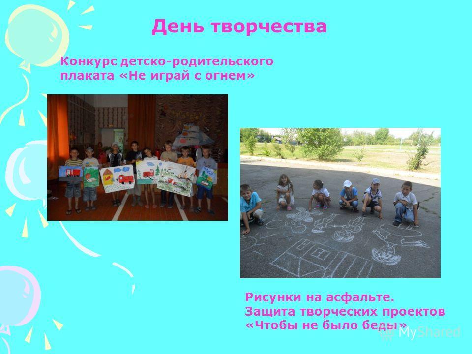 День творчества Конкурс детско-родительского плаката «Не играй с огнем» Рисунки на асфальте. Защита творческих проектов «Чтобы не было беды»