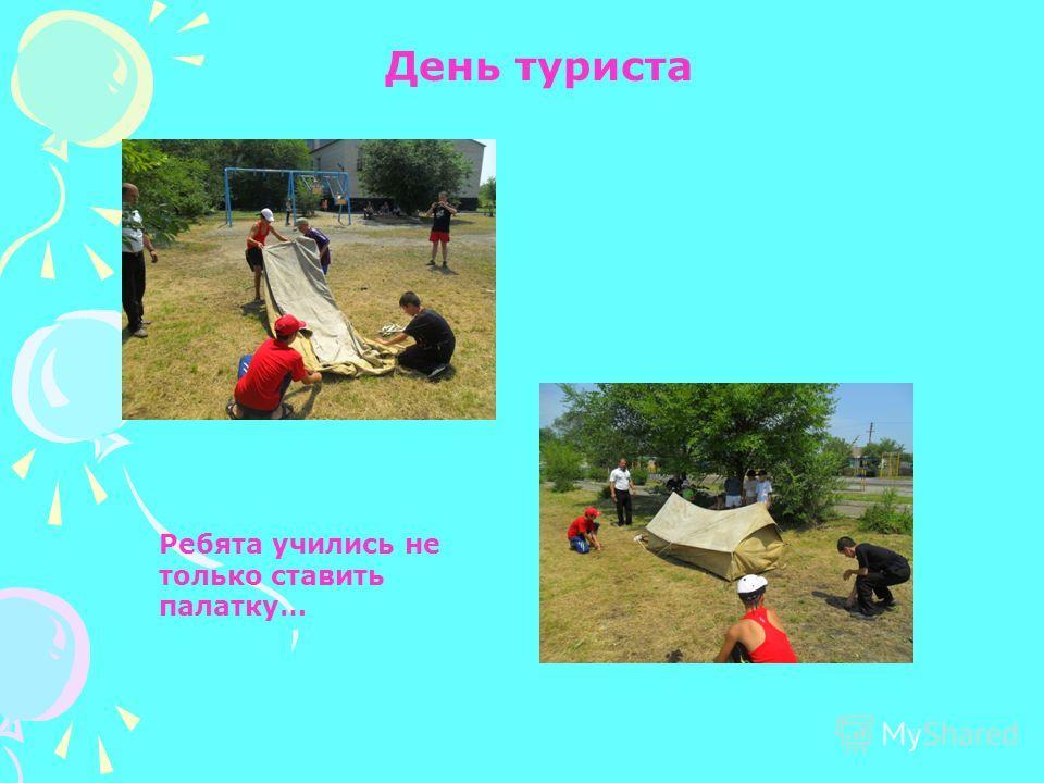 День туриста Ребята учились не только ставить палатку…