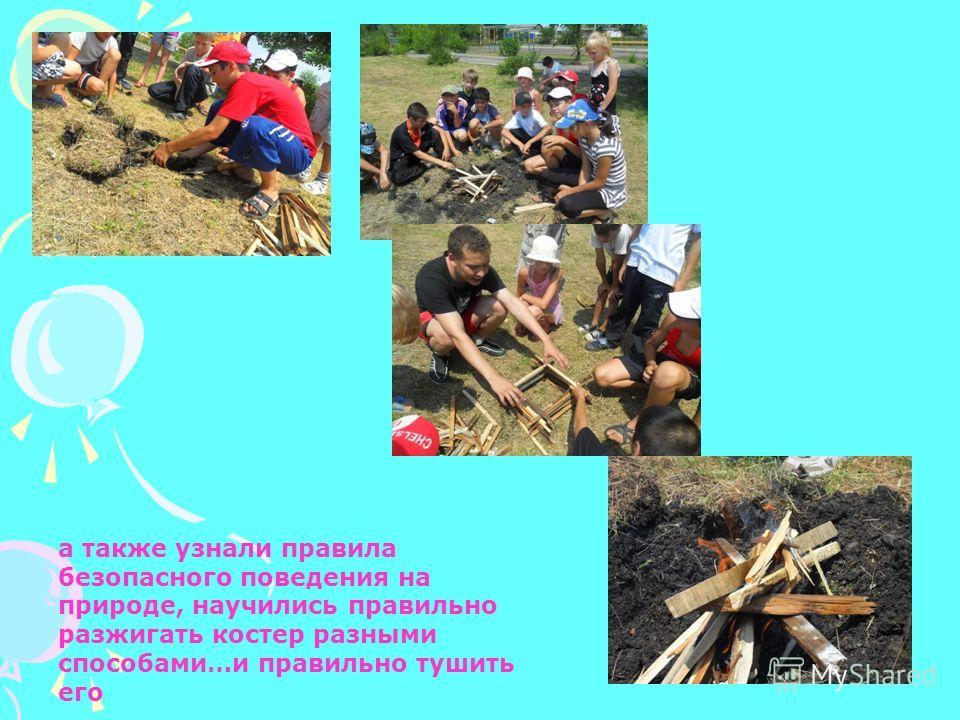 а также узнали правила безопасного поведения на природе, научились правильно разжигать костер разными способами…и правильно тушить его
