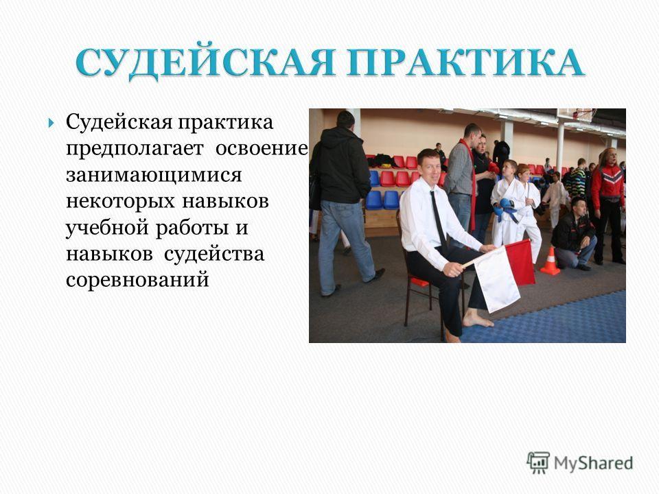 Судейская практика предполагает освоение занимающимися некоторых навыков учебной работы и навыков судейства соревнований