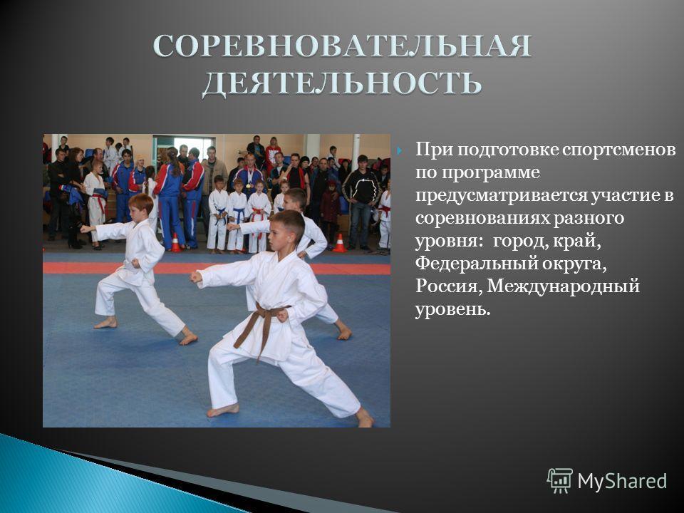 При подготовке спортсменов по программе предусматривается участие в соревнованиях разного уровня: город, край, Федеральный округа, Россия, Международный уровень.