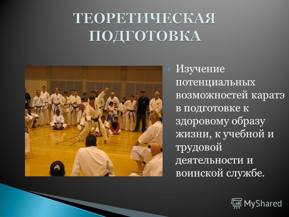 Изучение потенциальных возможностей каратэ в подготовке к здоровому образу жизни, к учебной и трудовой деятельности и воинской службе.