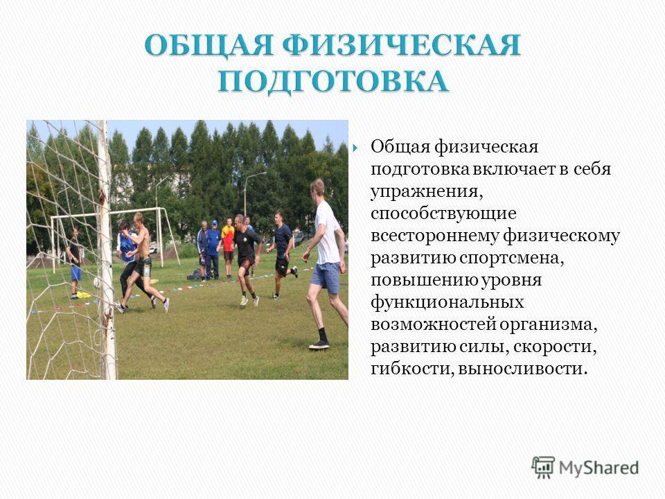 Общая физическая подготовка включает в себя упражнения, способствующие всестороннему физическому развитию спортсмена, повышению уровня функциональных возможностей организма, развитию силы, скорости, гибкости, выносливости.