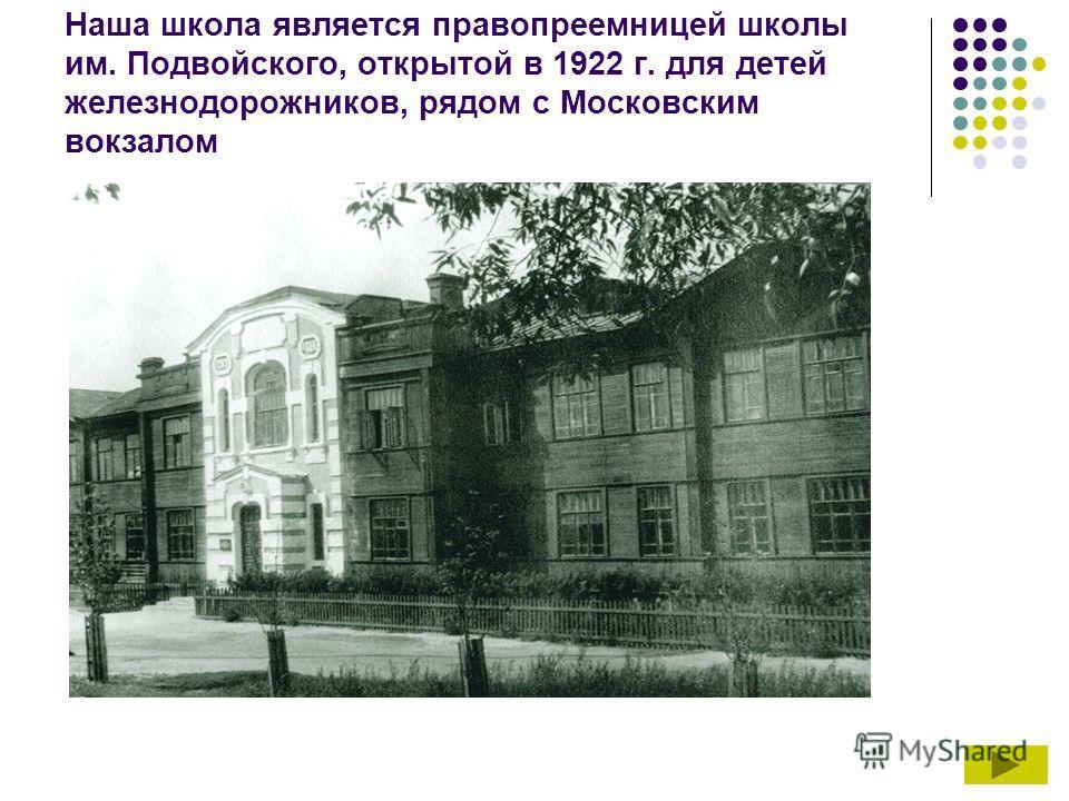 Наша школа является правопреемницей школы им. Подвойского, открытой в 1922 г. для детей железнодорожников, рядом с Московским вокзалом
