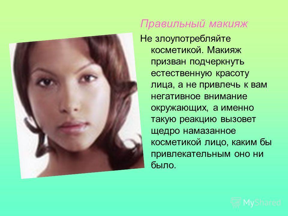 Правильный макияж Не злоупотребляйте косметикой. Макияж призван подчеркнуть естественную красоту лица, а не привлечь к вам негативное внимание окружающих, а именно такую реакцию вызовет щедро намазанное косметикой лицо, каким бы привлекательным оно н