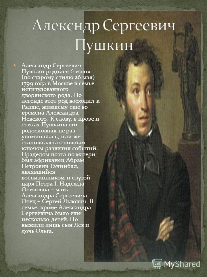 Александр Сергеевич Пушкин родился 6 июня (по старому стилю 26 мая) 1799 года в Москве в семье нетитулованного дворянского рода. По легенде этот род восходил к Радше, жившему еще во времена Александра Невского. К слову, в прозе и стихах Пушкина его р