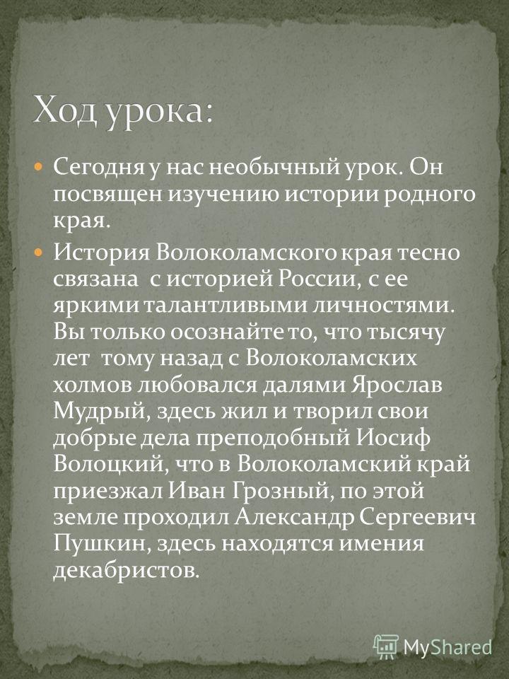 Сегодня у нас необычный урок. Он посвящен изучению истории родного края. История Волоколамского края тесно связана с историей России, с ее яркими талантливыми личностями. Вы только осознайте то, что тысячу лет тому назад с Волоколамских холмов любова