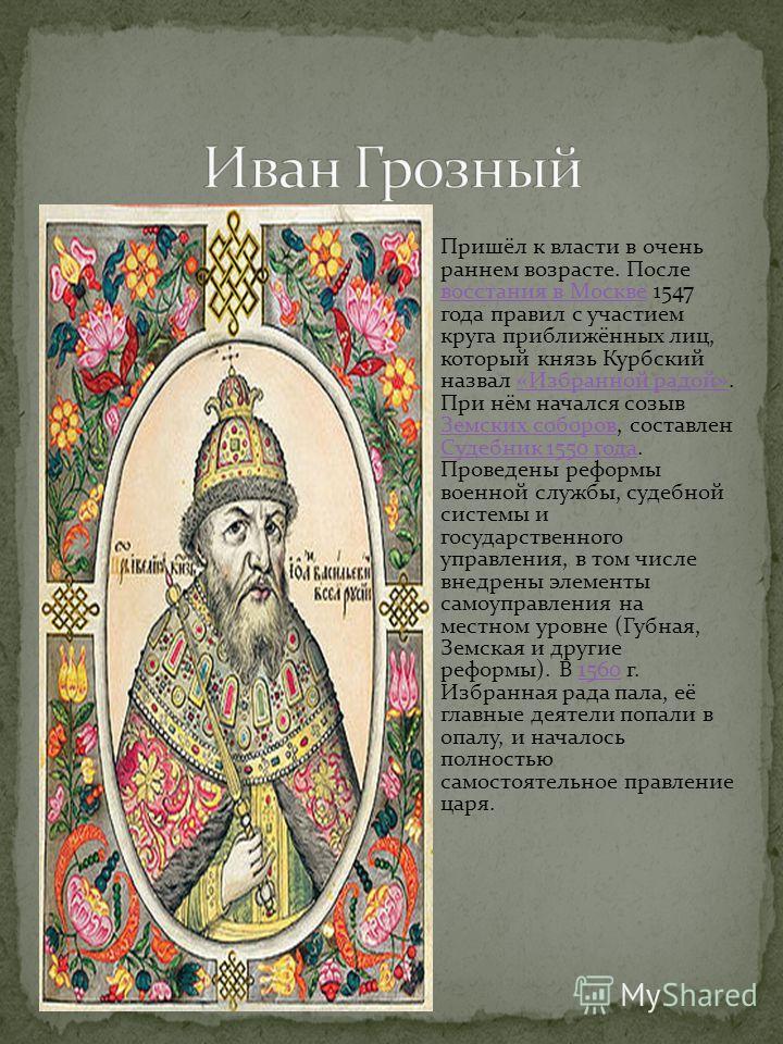 Пришёл к власти в очень раннем возрасте. После восстания в Москве 1547 года правил с участием круга приближённых лиц, который князь Курбский назвал «Избранной радой». При нём начался созыв Земских соборов, составлен Судебник 1550 года. Проведены рефо