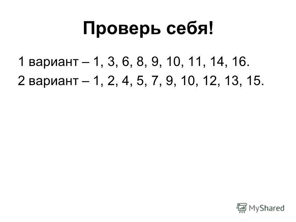 Проверь себя! 1 вариант – 1, 3, 6, 8, 9, 10, 11, 14, 16. 2 вариант – 1, 2, 4, 5, 7, 9, 10, 12, 13, 15.