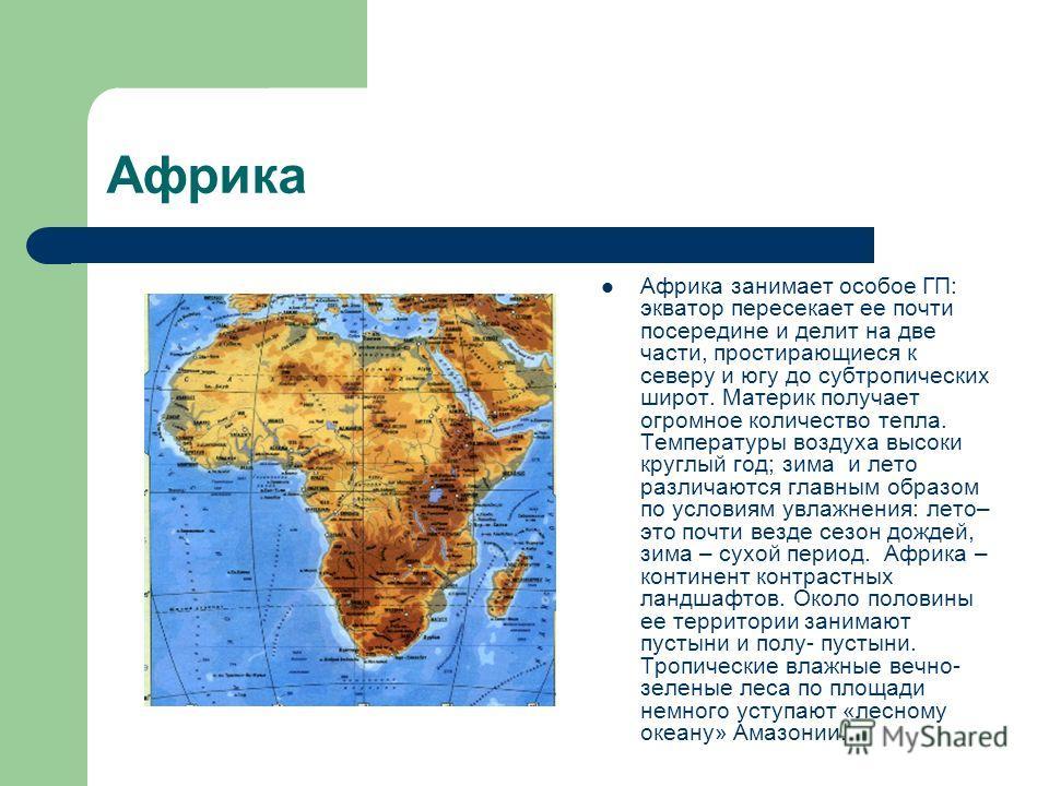 Африка Африка занимает особое ГП: экватор пересекает ее почти посередине и делит на две части, простирающиеся к северу и югу до субтропических широт. Материк получает огромное количество тепла. Температуры воздуха высоки круглый год; зима и лето разл